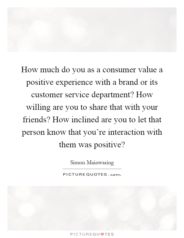 How much do you as a consumer value a positive experience with a brand or its customer service department? How willing are you to share that with your friends? How inclined are you to let that person know that you're interaction with them was positive? Picture Quote #1