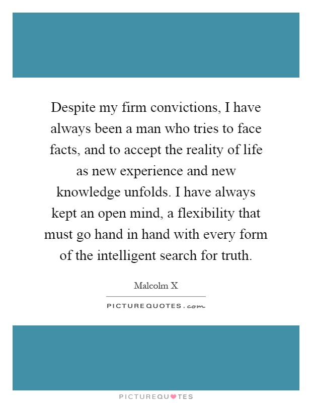 Despite my firm convictions, I have always been a man who tries to face facts, and to accept the reality of life as new experience and new knowledge unfolds. I have always kept an open mind, a flexibility that must go hand in hand with every form of the intelligent search for truth Picture Quote #1
