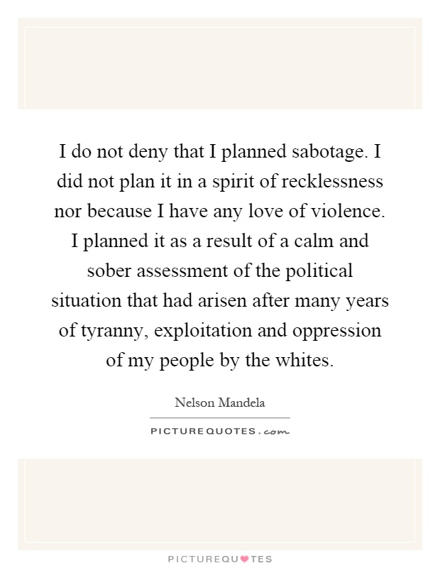 I do not deny that I planned sabotage. I did not plan it in a spirit of recklessness nor because I have any love of violence. I planned it as a result of a calm and sober assessment of the political situation that had arisen after many years of tyranny, exploitation and oppression of my people by the whites Picture Quote #1