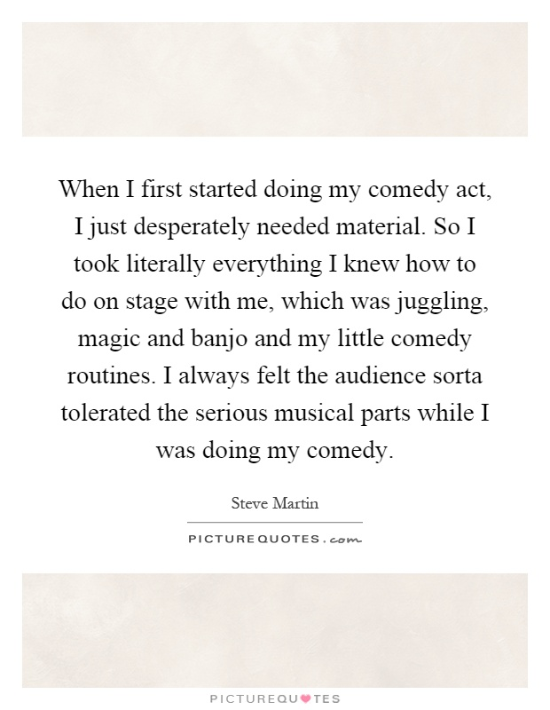When I first started doing my comedy act, I just desperately needed material. So I took literally everything I knew how to do on stage with me, which was juggling, magic and banjo and my little comedy routines. I always felt the audience sorta tolerated the serious musical parts while I was doing my comedy Picture Quote #1