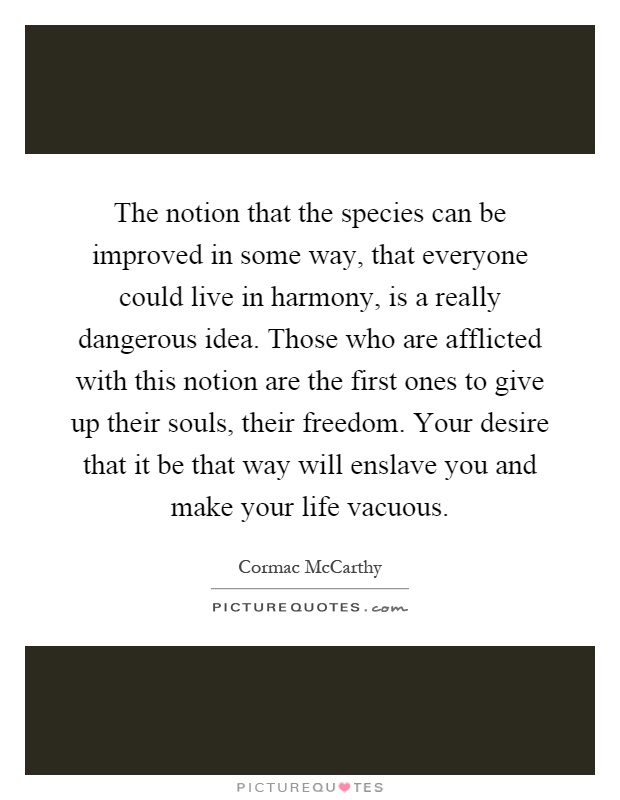 The notion that the species can be improved in some way, that everyone could live in harmony, is a really dangerous idea. Those who are afflicted with this notion are the first ones to give up their souls, their freedom. Your desire that it be that way will enslave you and make your life vacuous Picture Quote #1
