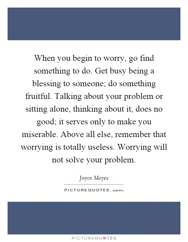 When you begin to worry, go find something to do. Get busy being a blessing to someone; do something fruitful. Talking about your problem or sitting alone, thinking about it, does no good; it serves only to make you miserable. Above all else, remember that worrying is totally useless. Worrying will not solve your problem Picture Quote #1