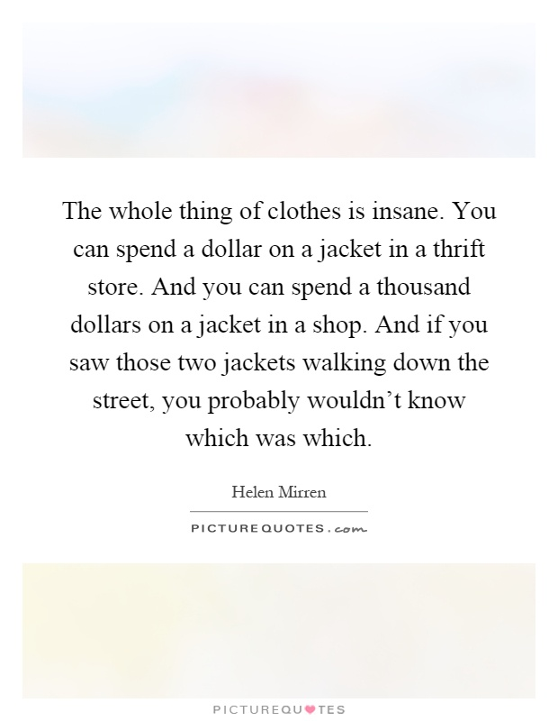 The whole thing of clothes is insane. You can spend a dollar on a jacket in a thrift store. And you can spend a thousand dollars on a jacket in a shop. And if you saw those two jackets walking down the street, you probably wouldn't know which was which Picture Quote #1