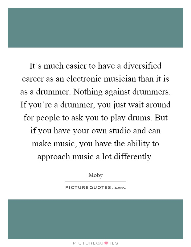 It's much easier to have a diversified career as an electronic musician than it is as a drummer. Nothing against drummers. If you're a drummer, you just wait around for people to ask you to play drums. But if you have your own studio and can make music, you have the ability to approach music a lot differently Picture Quote #1