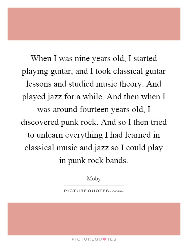When I was nine years old, I started playing guitar, and I took classical guitar lessons and studied music theory. And played jazz for a while. And then when I was around fourteen years old, I discovered punk rock. And so I then tried to unlearn everything I had learned in classical music and jazz so I could play in punk rock bands Picture Quote #1