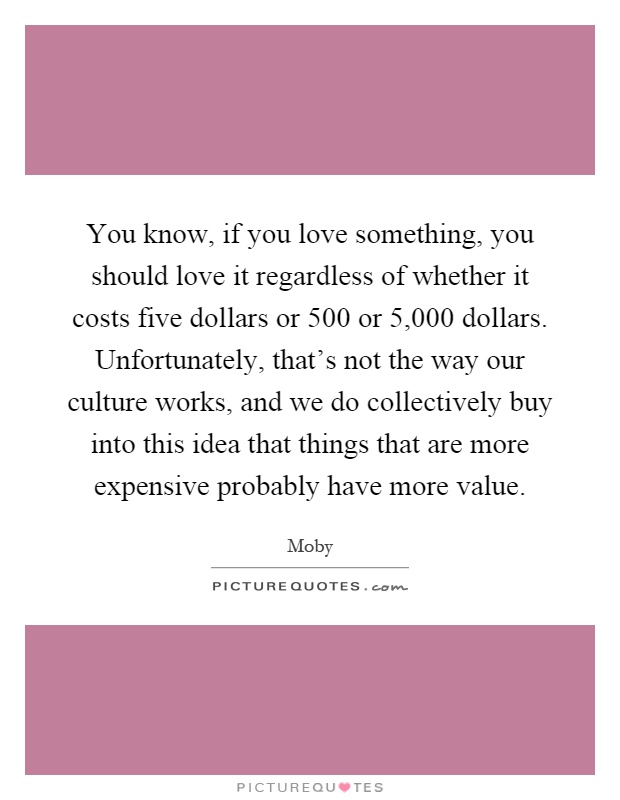 You know, if you love something, you should love it regardless of whether it costs five dollars or 500 or 5,000 dollars. Unfortunately, that's not the way our culture works, and we do collectively buy into this idea that things that are more expensive probably have more value Picture Quote #1