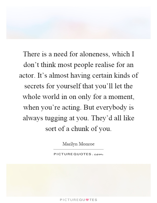 There is a need for aloneness, which I don't think most people realise for an actor. It's almost having certain kinds of secrets for yourself that you'll let the whole world in on only for a moment, when you're acting. But everybody is always tugging at you. They'd all like sort of a chunk of you Picture Quote #1
