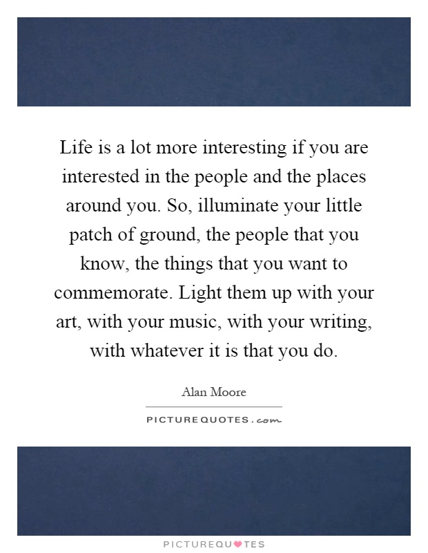 Life is a lot more interesting if you are interested in the people and the places around you. So, illuminate your little patch of ground, the people that you know, the things that you want to commemorate. Light them up with your art, with your music, with your writing, with whatever it is that you do Picture Quote #1