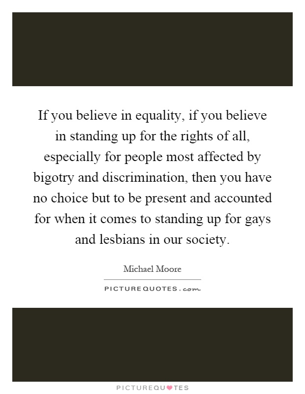 If you believe in equality, if you believe in standing up for the rights of all, especially for people most affected by bigotry and discrimination, then you have no choice but to be present and accounted for when it comes to standing up for gays and lesbians in our society Picture Quote #1