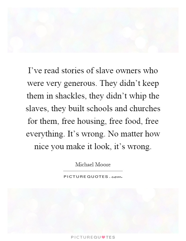 I've read stories of slave owners who were very generous. They didn't keep them in shackles, they didn't whip the slaves, they built schools and churches for them, free housing, free food, free everything. It's wrong. No matter how nice you make it look, it's wrong Picture Quote #1