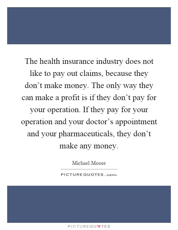 The health insurance industry does not like to pay out claims, because they don't make money. The only way they can make a profit is if they don't pay for your operation. If they pay for your operation and your doctor's appointment and your pharmaceuticals, they don't make any money Picture Quote #1