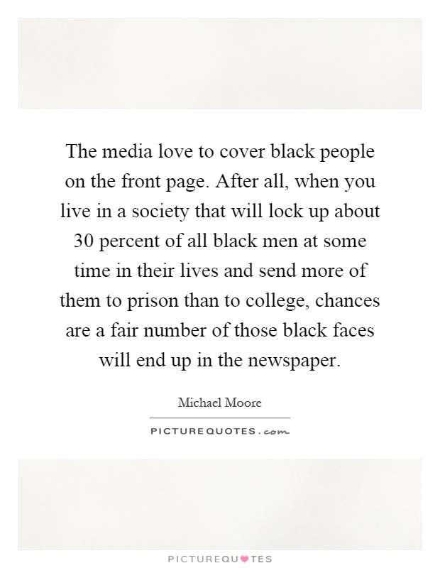 The media love to cover black people on the front page. After all, when you live in a society that will lock up about 30 percent of all black men at some time in their lives and send more of them to prison than to college, chances are a fair number of those black faces will end up in the newspaper Picture Quote #1