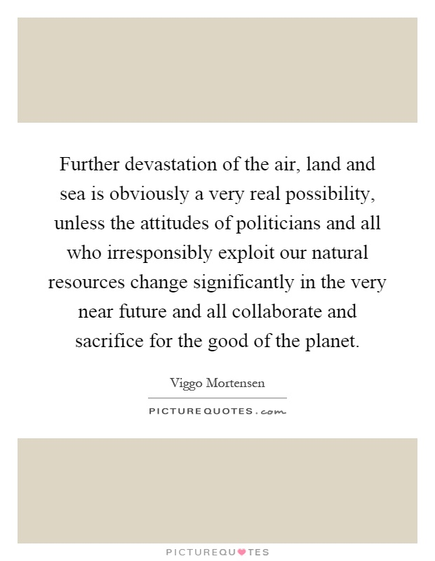 Further devastation of the air, land and sea is obviously a very real possibility, unless the attitudes of politicians and all who irresponsibly exploit our natural resources change significantly in the very near future and all collaborate and sacrifice for the good of the planet Picture Quote #1