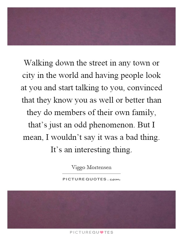 Walking down the street in any town or city in the world and having people look at you and start talking to you, convinced that they know you as well or better than they do members of their own family, that's just an odd phenomenon. But I mean, I wouldn't say it was a bad thing. It's an interesting thing Picture Quote #1