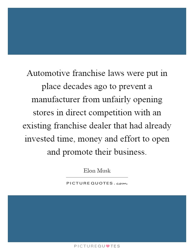 Automotive franchise laws were put in place decades ago to prevent a manufacturer from unfairly opening stores in direct competition with an existing franchise dealer that had already invested time, money and effort to open and promote their business Picture Quote #1