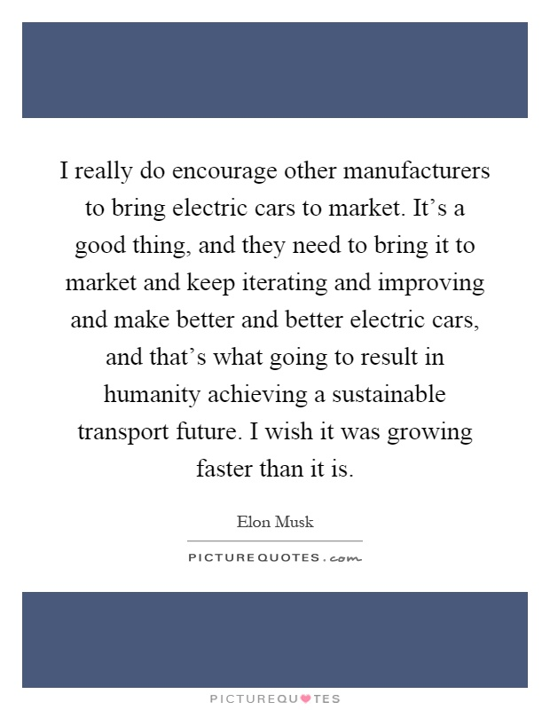I really do encourage other manufacturers to bring electric cars to market. It's a good thing, and they need to bring it to market and keep iterating and improving and make better and better electric cars, and that's what going to result in humanity achieving a sustainable transport future. I wish it was growing faster than it is Picture Quote #1