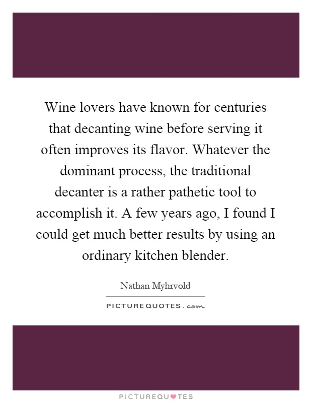 Wine lovers have known for centuries that decanting wine before serving it often improves its flavor. Whatever the dominant process, the traditional decanter is a rather pathetic tool to accomplish it. A few years ago, I found I could get much better results by using an ordinary kitchen blender Picture Quote #1