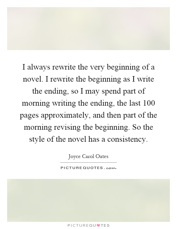 I always rewrite the very beginning of a novel. I rewrite the beginning as I write the ending, so I may spend part of morning writing the ending, the last 100 pages approximately, and then part of the morning revising the beginning. So the style of the novel has a consistency Picture Quote #1