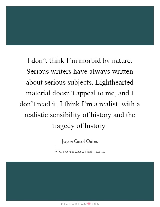 I don't think I'm morbid by nature. Serious writers have always written about serious subjects. Lighthearted material doesn't appeal to me, and I don't read it. I think I'm a realist, with a realistic sensibility of history and the tragedy of history Picture Quote #1