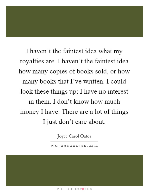 I haven't the faintest idea what my royalties are. I haven't the faintest idea how many copies of books sold, or how many books that I've written. I could look these things up; I have no interest in them. I don't know how much money I have. There are a lot of things I just don't care about Picture Quote #1