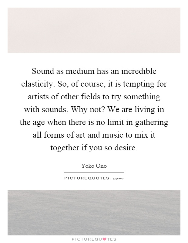 Sound as medium has an incredible elasticity. So, of course, it is tempting for artists of other fields to try something with sounds. Why not? We are living in the age when there is no limit in gathering all forms of art and music to mix it together if you so desire Picture Quote #1