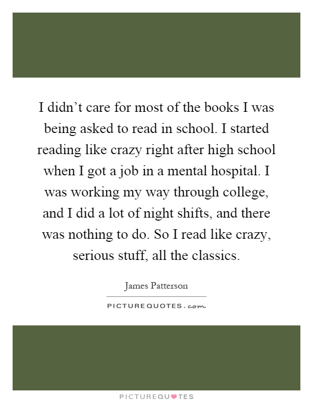 I didn't care for most of the books I was being asked to read in school. I started reading like crazy right after high school when I got a job in a mental hospital. I was working my way through college, and I did a lot of night shifts, and there was nothing to do. So I read like crazy, serious stuff, all the classics Picture Quote #1
