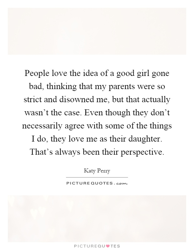 People love the idea of a good girl gone bad, thinking that my parents were so strict and disowned me, but that actually wasn't the case. Even though they don't necessarily agree with some of the things I do, they love me as their daughter. That's always been their perspective Picture Quote #1