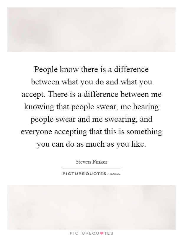 People know there is a difference between what you do and what you accept. There is a difference between me knowing that people swear, me hearing people swear and me swearing, and everyone accepting that this is something you can do as much as you like Picture Quote #1