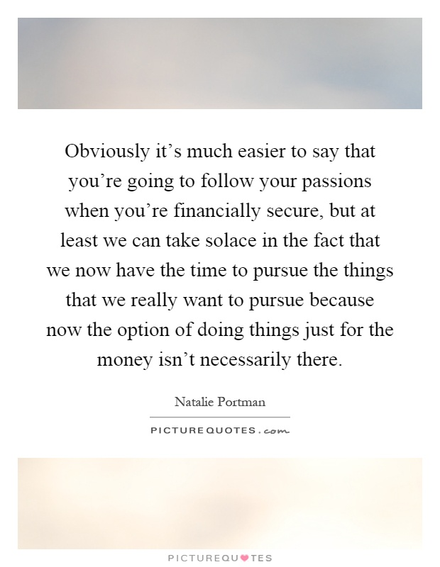 Obviously it's much easier to say that you're going to follow your passions when you're financially secure, but at least we can take solace in the fact that we now have the time to pursue the things that we really want to pursue because now the option of doing things just for the money isn't necessarily there Picture Quote #1