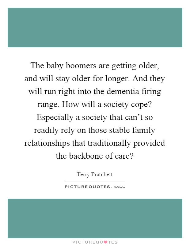The baby boomers are getting older, and will stay older for longer. And they will run right into the dementia firing range. How will a society cope? Especially a society that can't so readily rely on those stable family relationships that traditionally provided the backbone of care? Picture Quote #1