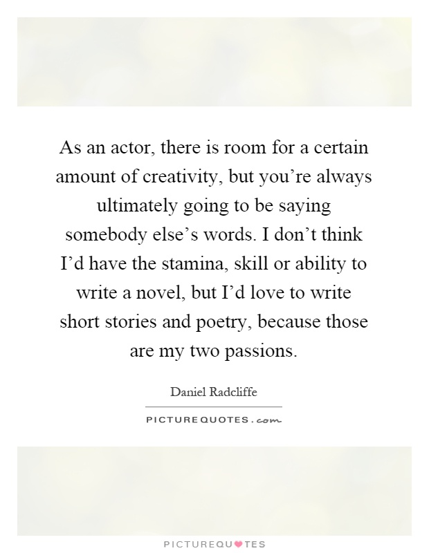 As an actor, there is room for a certain amount of creativity, but you're always ultimately going to be saying somebody else's words. I don't think I'd have the stamina, skill or ability to write a novel, but I'd love to write short stories and poetry, because those are my two passions Picture Quote #1