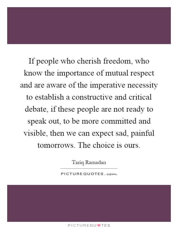 If people who cherish freedom, who know the importance of mutual respect and are aware of the imperative necessity to establish a constructive and critical debate, if these people are not ready to speak out, to be more committed and visible, then we can expect sad, painful tomorrows. The choice is ours Picture Quote #1
