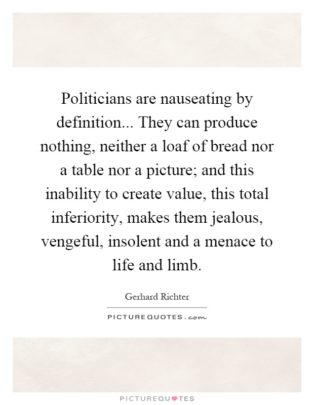 Politicians are nauseating by definition... They can produce nothing, neither a loaf of bread nor a table nor a picture; and this inability to create value, this total inferiority, makes them jealous, vengeful, insolent and a menace to life and limb Picture Quote #1