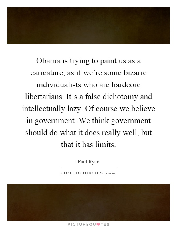 Obama is trying to paint us as a caricature, as if we're some bizarre individualists who are hardcore libertarians. It's a false dichotomy and intellectually lazy. Of course we believe in government. We think government should do what it does really well, but that it has limits Picture Quote #1