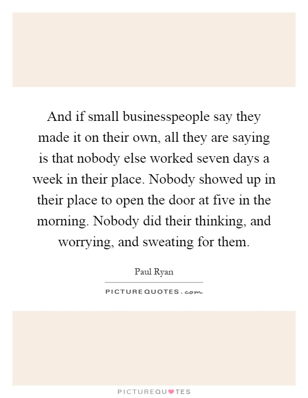 And if small businesspeople say they made it on their own, all they are saying is that nobody else worked seven days a week in their place. Nobody showed up in their place to open the door at five in the morning. Nobody did their thinking, and worrying, and sweating for them Picture Quote #1