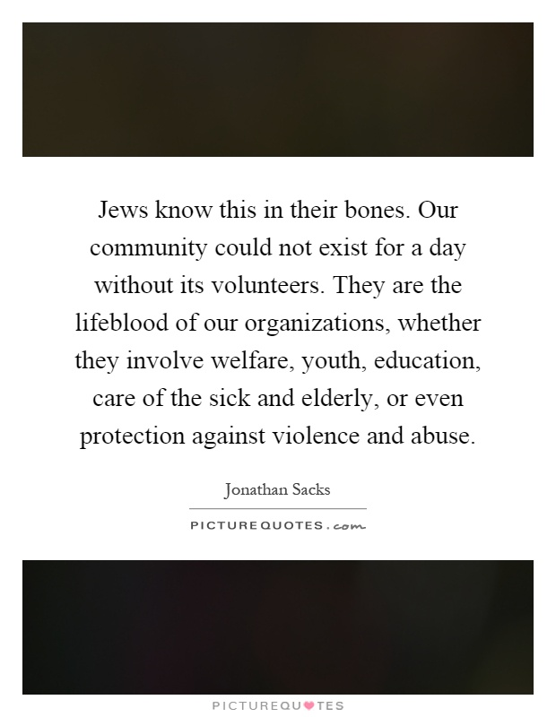 Jews know this in their bones. Our community could not exist for a day without its volunteers. They are the lifeblood of our organizations, whether they involve welfare, youth, education, care of the sick and elderly, or even protection against violence and abuse Picture Quote #1