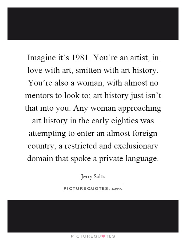 Imagine it's 1981. You're an artist, in love with art, smitten with art history. You're also a woman, with almost no mentors to look to; art history just isn't that into you. Any woman approaching art history in the early eighties was attempting to enter an almost foreign country, a restricted and exclusionary domain that spoke a private language Picture Quote #1
