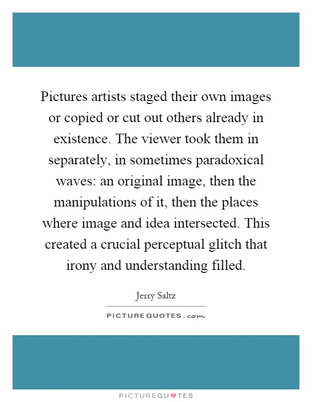 Pictures artists staged their own images or copied or cut out others already in existence. The viewer took them in separately, in sometimes paradoxical waves: an original image, then the manipulations of it, then the places where image and idea intersected. This created a crucial perceptual glitch that irony and understanding filled Picture Quote #1