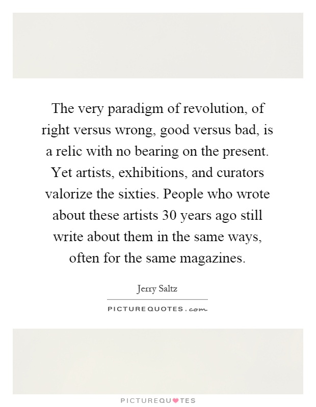 The very paradigm of revolution, of right versus wrong, good versus bad, is a relic with no bearing on the present. Yet artists, exhibitions, and curators valorize the sixties. People who wrote about these artists 30 years ago still write about them in the same ways, often for the same magazines Picture Quote #1