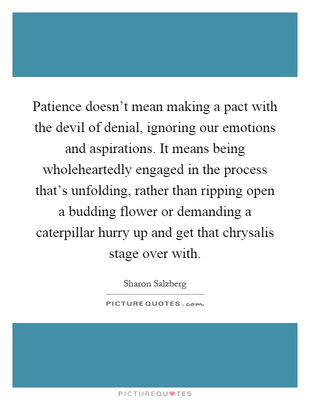 Patience doesn't mean making a pact with the devil of denial, ignoring our emotions and aspirations. It means being wholeheartedly engaged in the process that's unfolding, rather than ripping open a budding flower or demanding a caterpillar hurry up and get that chrysalis stage over with Picture Quote #1