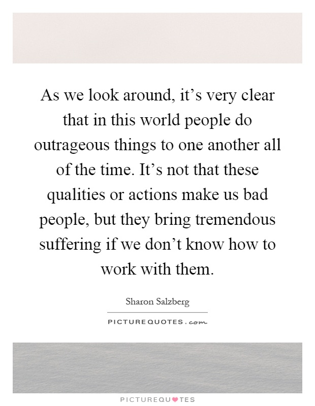 As we look around, it's very clear that in this world people do outrageous things to one another all of the time. It's not that these qualities or actions make us bad people, but they bring tremendous suffering if we don't know how to work with them Picture Quote #1
