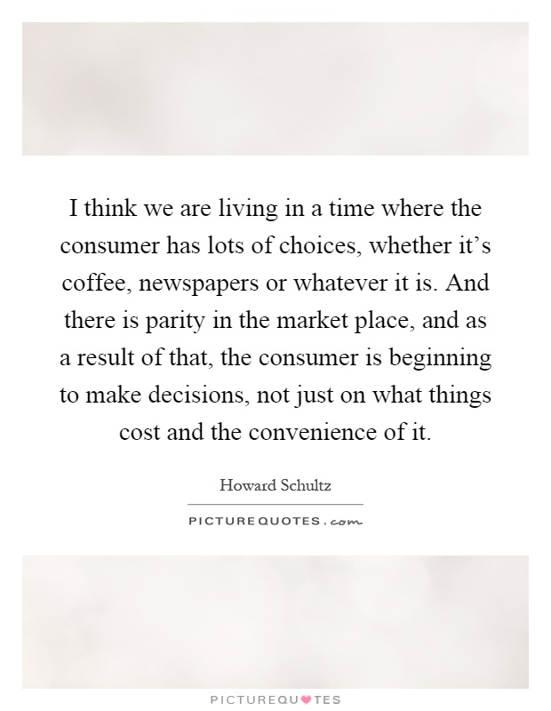 I think we are living in a time where the consumer has lots of choices, whether it's coffee, newspapers or whatever it is. And there is parity in the market place, and as a result of that, the consumer is beginning to make decisions, not just on what things cost and the convenience of it Picture Quote #1
