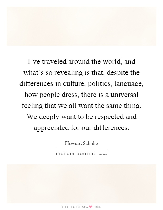 I've traveled around the world, and what's so revealing is that, despite the differences in culture, politics, language, how people dress, there is a universal feeling that we all want the same thing. We deeply want to be respected and appreciated for our differences Picture Quote #1