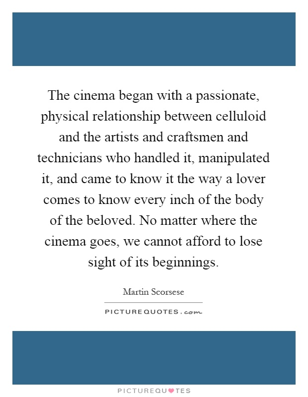 The cinema began with a passionate, physical relationship between celluloid and the artists and craftsmen and technicians who handled it, manipulated it, and came to know it the way a lover comes to know every inch of the body of the beloved. No matter where the cinema goes, we cannot afford to lose sight of its beginnings Picture Quote #1