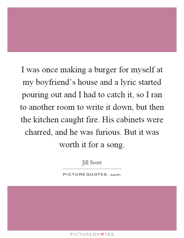 I was once making a burger for myself at my boyfriend's house and a lyric started pouring out and I had to catch it, so I ran to another room to write it down, but then the kitchen caught fire. His cabinets were charred, and he was furious. But it was worth it for a song Picture Quote #1