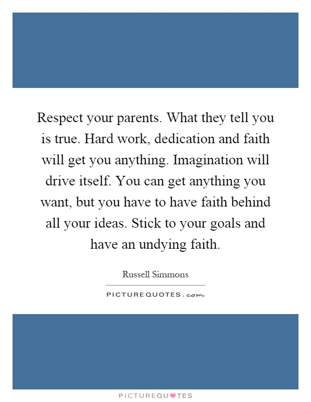 Respect your parents. What they tell you is true. Hard work, dedication and faith will get you anything. Imagination will drive itself. You can get anything you want, but you have to have faith behind all your ideas. Stick to your goals and have an undying faith Picture Quote #1