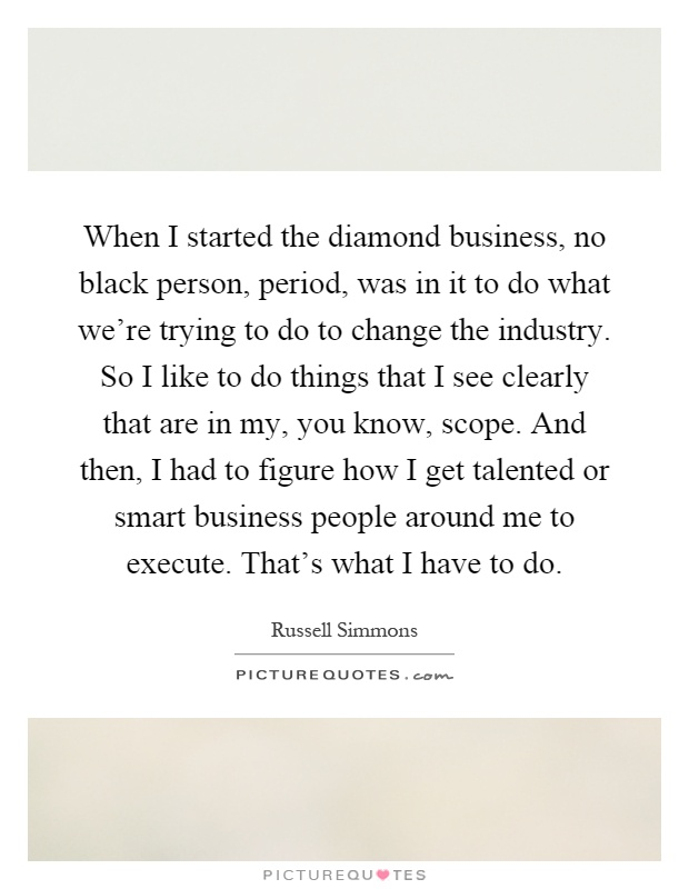 When I started the diamond business, no black person, period, was in it to do what we're trying to do to change the industry. So I like to do things that I see clearly that are in my, you know, scope. And then, I had to figure how I get talented or smart business people around me to execute. That's what I have to do Picture Quote #1