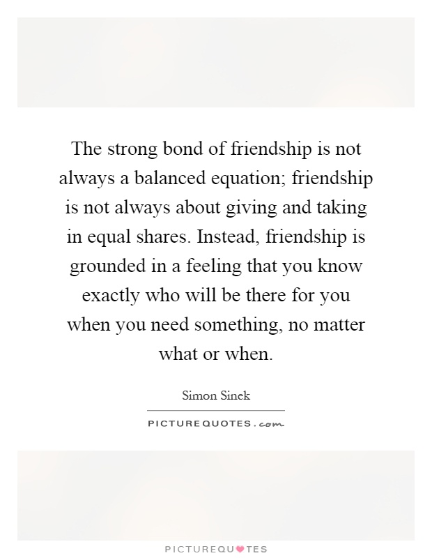 The Strong Bond Of Friendship Is Not Always A Balanced Equation; Friendship  Is Not Always About Giving And Taking In Equal Shares.