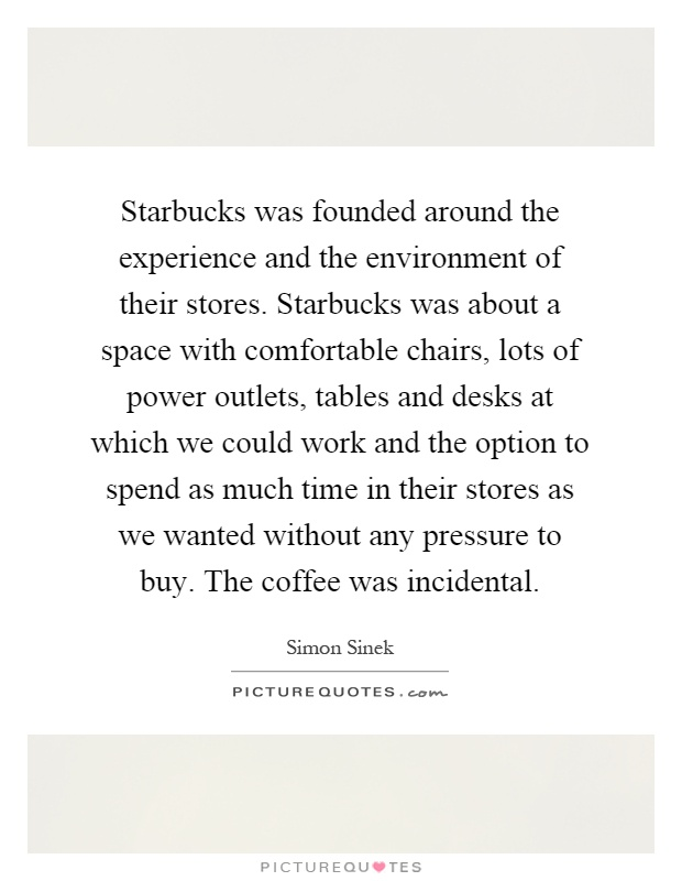 Starbucks was founded around the experience and the environment of their stores. Starbucks was about a space with comfortable chairs, lots of power outlets, tables and desks at which we could work and the option to spend as much time in their stores as we wanted without any pressure to buy. The coffee was incidental Picture Quote #1