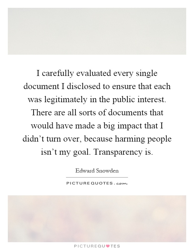 I carefully evaluated every single document I disclosed to ensure that each was legitimately in the public interest. There are all sorts of documents that would have made a big impact that I didn't turn over, because harming people isn't my goal. Transparency is Picture Quote #1
